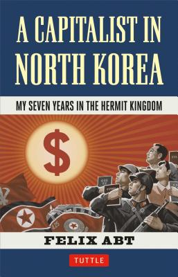 A Capitalist in North Korea By Abt, Felix